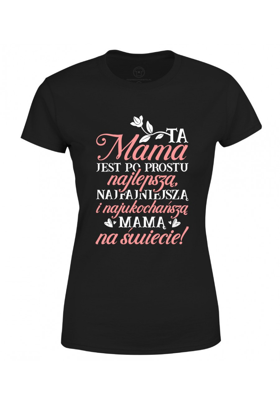 Koszulka damska Ta Mama jest po prostu najlepszą, najfajniejszą i najukochańszą mamą na świecie