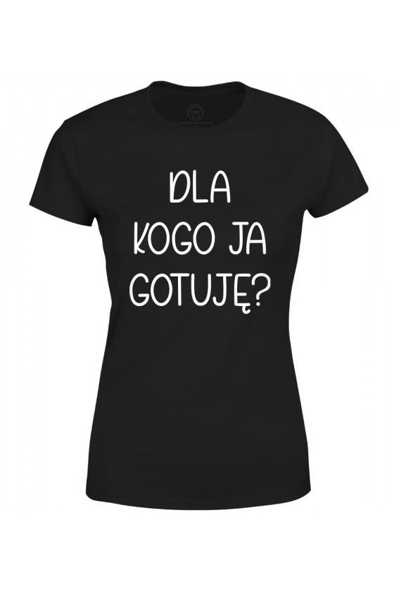 Koszulka damska Dla kogo ja gotuję? - seria Ulubione Teksty Mamy