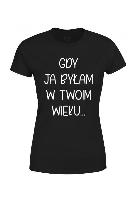 Koszulka damska Gdy ja byłam w twoim wieku - seria Ulubione Teksty Mamy