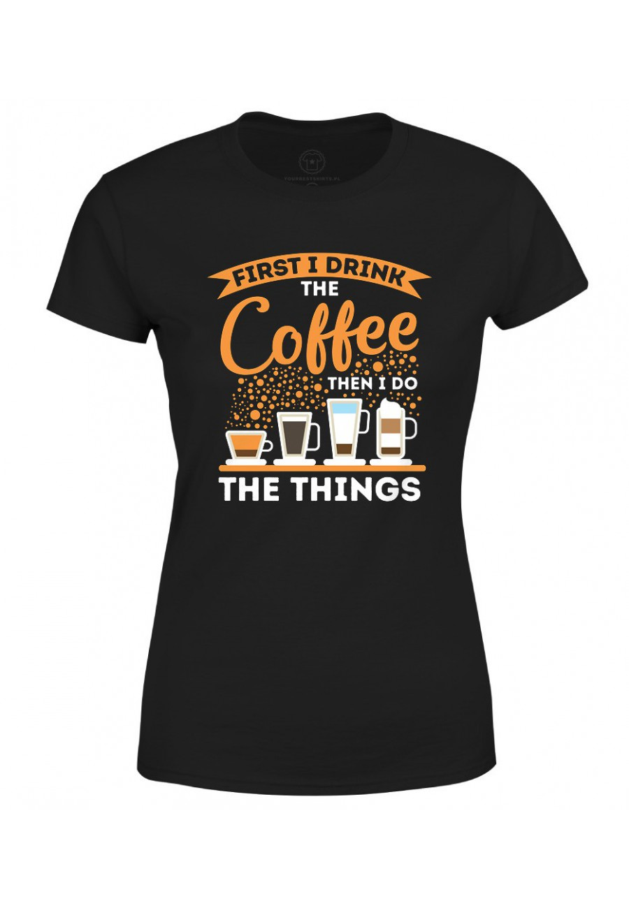 Koszulka damska Z napisem First I drink Coffee Then I do things