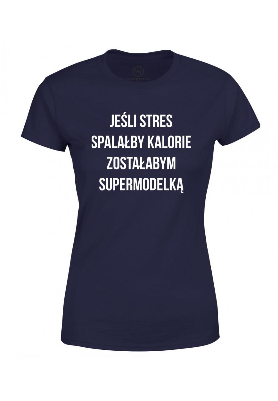Koszulka damska Z napisem Jeśli stres spalałby kalorie zostałabym supermodelką