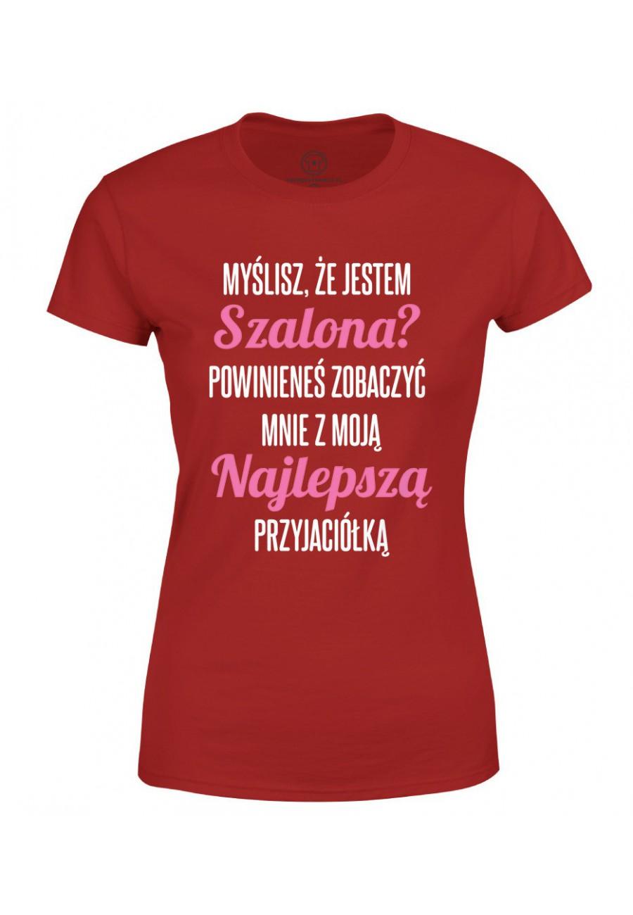 Koszulka damska Myślisz, że jestem szalona?