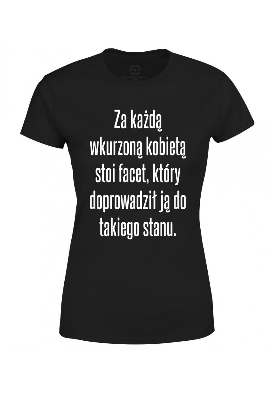 Koszulka damska Z napisem Za każdą wkurzoną kobietą stoi facet, który doprowadził ją do takiego stanu