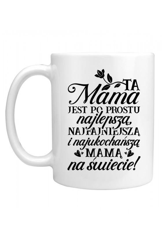 Kubek Ta Mama jest po prostu najlepszą, najfajniejszą i najukochańszą mamą na świecie