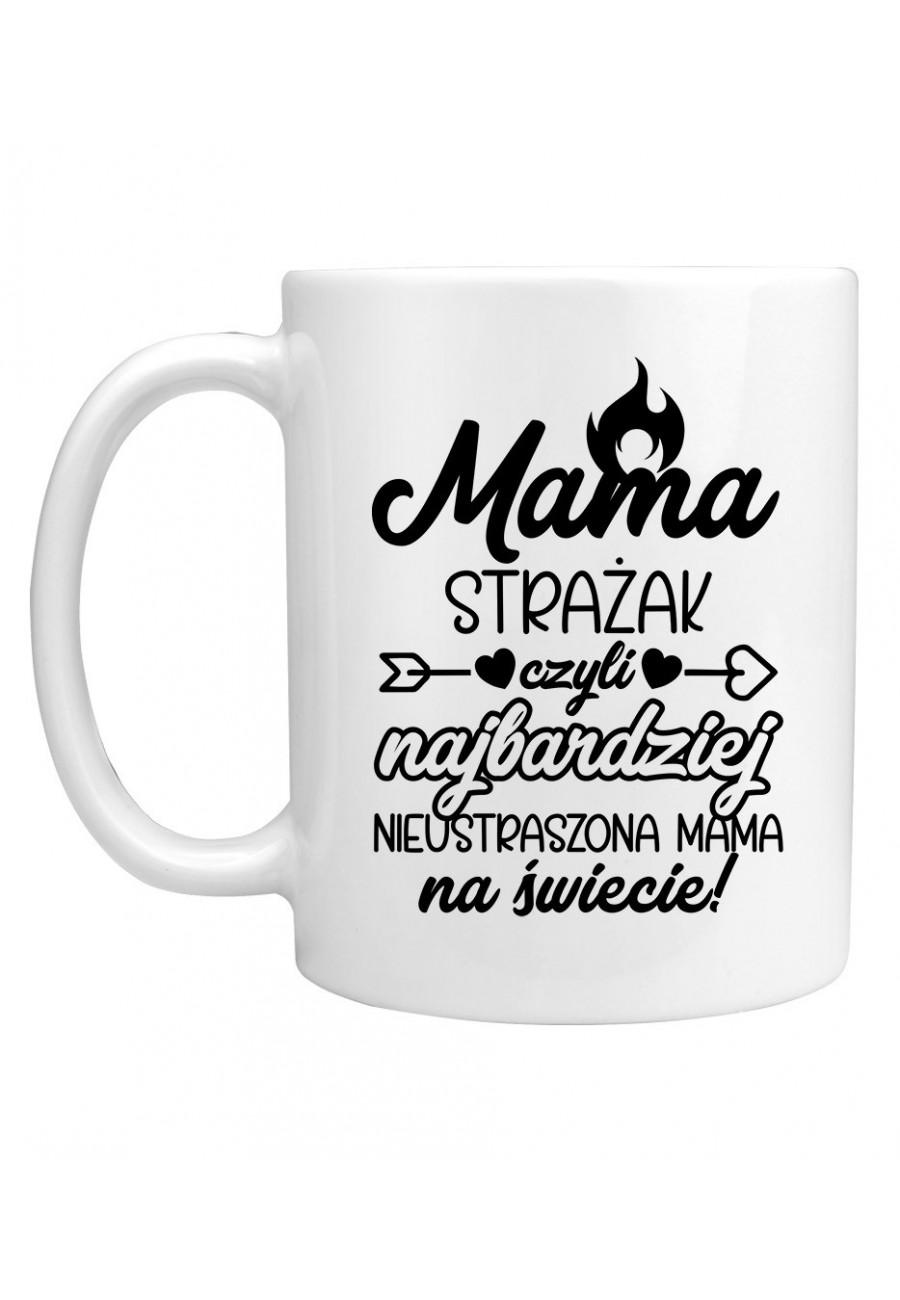 Kubek Mama Strażak czyli najbardziej nieustarszona Mama na świecie