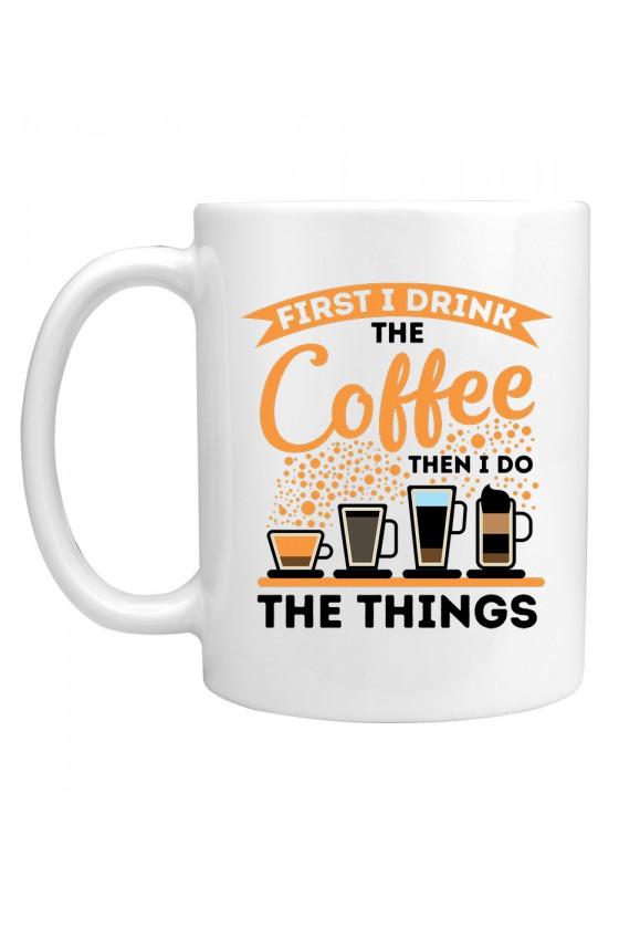 Kubek Z napisem First I drink Coffee Then I do things