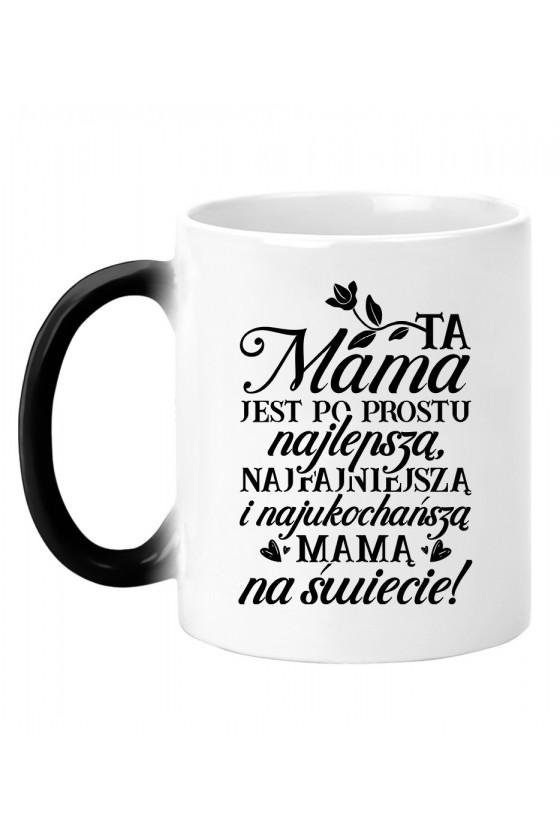 Kubek magiczny Ta Mama jest po prostu najlepszą, najfajniejszą i najukochańszą mamą na świecie