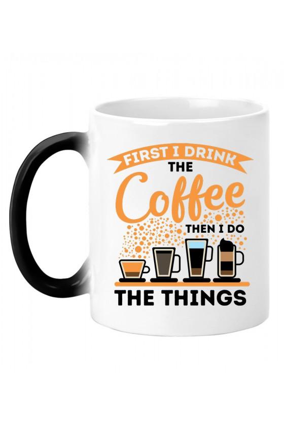 Kubek magiczny Z napisem First I drink Coffee Then I do things