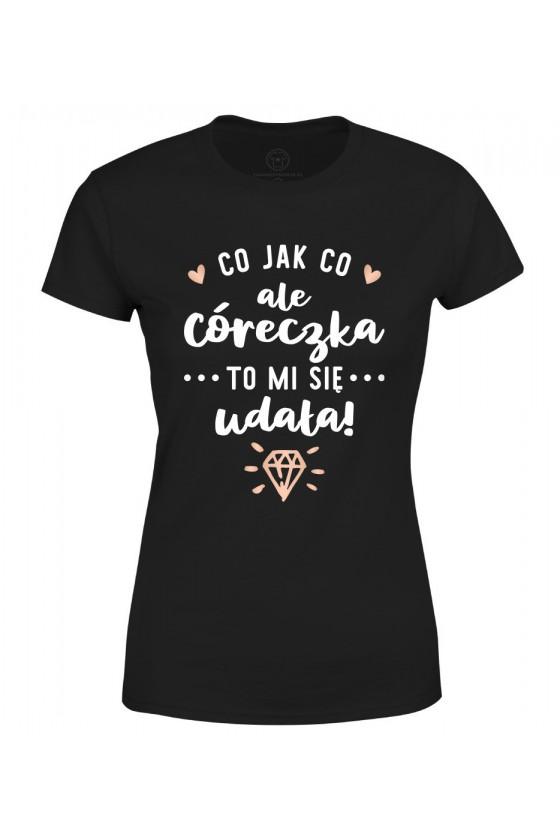 Koszulka damska Co jak co ale Córeczka to mi się udała