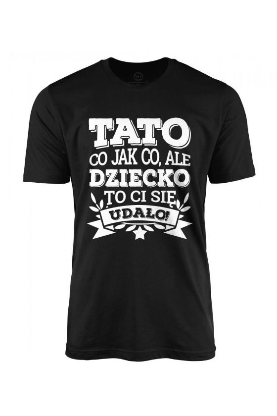 Koszulka męska Tato co jak co, ale dziecko ci się udało