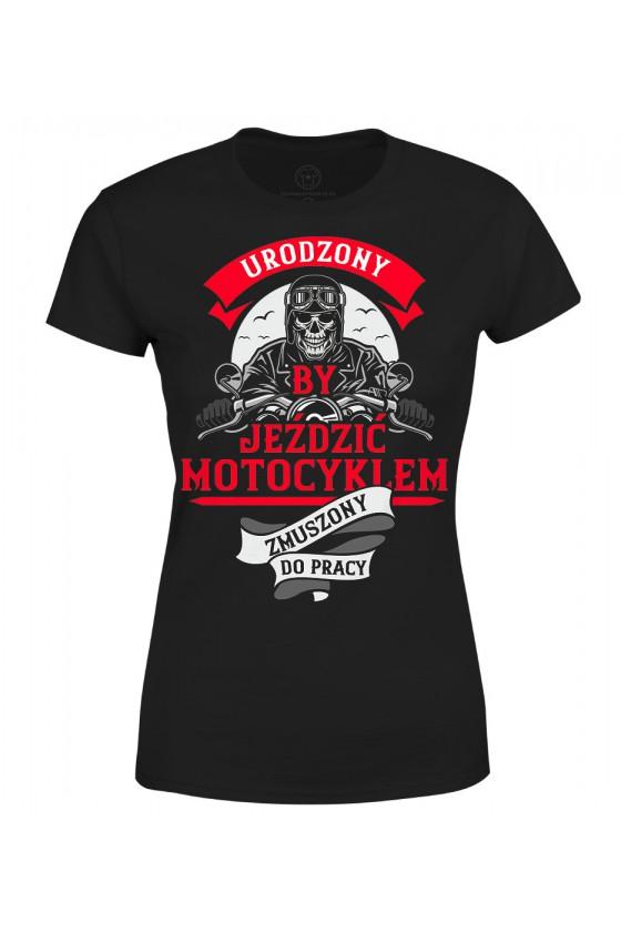 Koszulka damska Urodzony by jeździć motocyklem